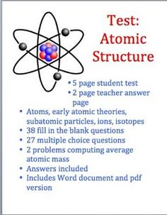 This is a test on atomic structure. It is appropriate for a high school physical science or chemistry class. Types of questions include multiple choice, fill in the blank, and computation. Topics covered: atoms, atomic structure, mass and charge of subatomic particles, ions, isotopes, Rutherford, Dalton, Bohr, numbers of protons, neutrons, and electrons in an atom, and calculating the average atomic mass. (2.50)