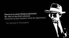 """There is no such thing as paranoia. No. Not in the 21st century.  Paranoia is just another word for ignorance."" ~Hunter S. Thompson"