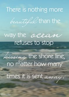 There is nothing more beautiful than the way the ocean refuses to stop kissing the shore line, no matter how many times it is sent away.  #inspiration #dream #ocean #life # live #love