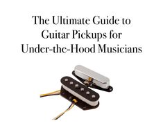 The Ultimate Guide to Guitar Pickups for Under-the-Hood Musicians