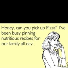 "can you pick up pizza?""Honey, can you pick up Pizza? I've been busy pinning nutritious recipes for our family all day."""