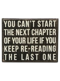 Truth // You can't start the next chapter of your life if you keep re-reading the last one.