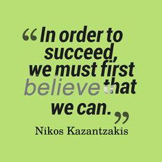 In order to succeed, we must first believe that we can - Nikos Kazantzakis