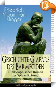 """Geschichte Giafars des Barmeciden (Philosophischer Roman der Spätaufklärung) - Vollständige Ausgabe    ::  Dieses eBook: """"Geschichte Giafars des Barmeciden (Philosophischer Roman der Spätaufklärung) - Vollständige Ausgabe """" ist mit einem detaillierten und dynamischen Inhaltsverzeichnis versehen und wurde sorgfältig korrekturgelesen. Friedrich Maximilian von Klinger (1752-1831), war ein deutscher Dichter und Dramatiker. Sein Drama Sturm und Drang wurde namensgebend für eine ganze litera..."""