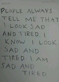 People always tell me that I look sad and tired.  I know I look sad and tired. I AM SAD AND TIRED!!!!!  #Sadness #Quote