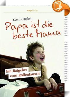 Papa ist die beste Mama    :  Geteilte Verantwortung bei der Erziehung der Kinder. Väter, die Erziehungsurlaub nehmen. Und Mütter, die arbeiten. Svenja Hofert legt das erste Buch vor, das sich mit vertauschten Rollen und den Folgen für Kind(er) und Partnerschaft auseinandersetzt: Ein Beziehungs-, Eltern- und Erziehungsratgeber zugleich.