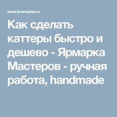 Как сделать каттеры быстро и дешево - Ярмарка Мастеров - ручная работа, handmade