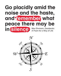 Go placidly amid the noise and the haste, and remember what peace there may be in silence.
