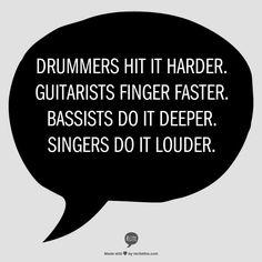 Drummers hit it harder.  Guitarists finger faster.  Bassists do it deeper.  Singers do it louder.