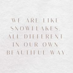 WE ARE LIKE SNOWFLAKES, ALL DIFFERENT IN OUR OWN BEAUTIFUL WAY