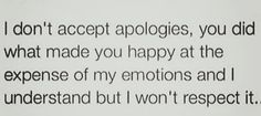 I don't accept apologies, you did what made you happy at the expense of my emotions and I understand but I won't respect it.