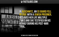 In Auschwitz, an SS guard fell in love with a Jewish prisoner. He saved her life multiple times and she testified on his behalf during his post-war trial.