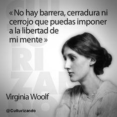 """""""No hay barrera, cerradura ni cerrojo que puedas imponer a la libertad de mi mente."""" Virginia Wolf"""
