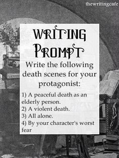 prompt -- write the following death scenes for your protagonist: 1) a peaceful death as an elderly person...2) a violent death...3) all alone...4) by your character's worst fear