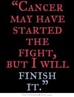 cancer-may-have-started-the-fight-but-i-will-finish-it-quote-1.jpg (440×577)