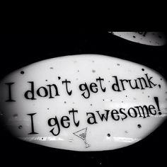 I don't get drunk, I get awesome :)