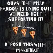 The FNAF Fandom is Dieing!!! We need help!! Repost this with #1AMFNAF So we can save the Fandom together