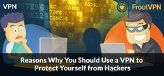 Reasons Why You Should Use a VPN to Protect Yourself from Hackers