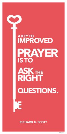 """""""A key to improved prayer is to learn to ask the right questions."""" — Richard G. Scott"""