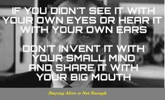 If you didn't see it with your own eyes or hear it with your own ears, don't invent it with your small mind and share it with your big mouth.