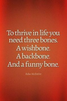 To thrive in life you need three bones: a wishbone, a backbone and a funny bone. (quotes about life) i have lost my funny bone, i need to find it again Quotable Quotes, Wisdom Quotes, Quotes To Live By, Me Quotes, Motivational Quotes, Bones Quotes, Daily Quotes, Funny Life Quotes, Funny Famous Quotes