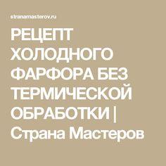 РЕЦЕПТ ХОЛОДНОГО ФАРФОРА БЕЗ ТЕРМИЧЕСКОЙ ОБРАБОТКИ | Страна Мастеров
