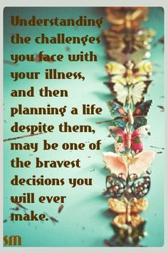 Understanding the challenges you face with your illness, and then planning a life despite them, may be one of the bravest decisions you will ever make.