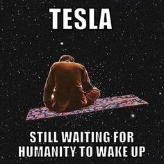 Tesla  at least get out of kindergarten which we have been in for about five thousands years