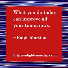 What you do today can improve all your tomorrows. ~Ralph Marston