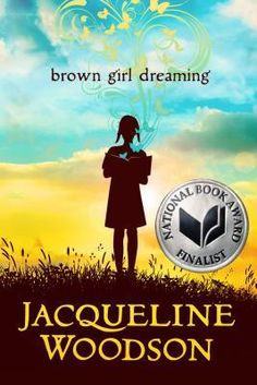 Brown Girl Dreaming by Jacqueline Woodson  Jacqueline Woodson, one of today's finest writers, tells the moving story of her childhood in mesmerizing verse. 2014 National Book Award Winner; Publishers Weekly Best Book 2014; SLJ Best Book 2014; NY Times Notable Children's Book, 2014; Horn Book Magazine Best Book, 2014; NPR Best Book of 2014