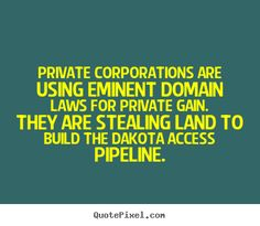 Private Corporations are Using Eminent Domain Laws for Private Gain. NoDAPL!  Watch... https://www.youtube.com/watch?v=zJeXUX76Zx4&feature=share