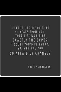 Change is good! I keep trying to tell myself this. Want my life to be even better 10 years from now!!!