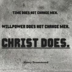 Time does not change men.  Will power does not change men.  Christ does.    Henry Drummond