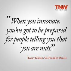 """""""When you innovate, you've got to be prepared for people telling you that you are nuts."""" Larry Ellison"""