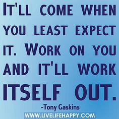 """It'll come when you least expect it. Work on you and it'll work itself out."" -Tony Gaskins"