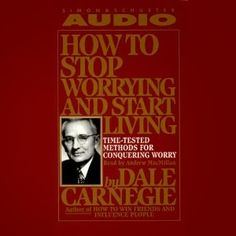 How to Stop Worrying and Start Living: Time-Tested Methods for Conquering Worry - Dale Carnegie