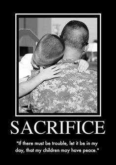 "Sacrifice - ""If there must be trouble, let it be in my day, that my children may have peace."" -"