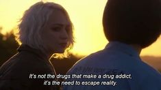 it's not the drugs that make a drug addict. it's the need to escape reality.