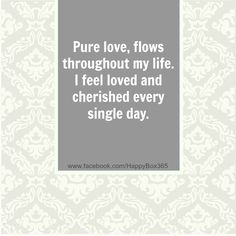 Pure love, flows throughout my life. I feel loved and cherished every single day. #love #affirmations #quotes