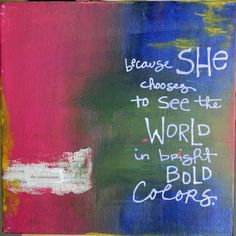 because she chooses to see the world in bright bold colors.