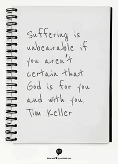 Suffering is unbearable if you aren't certain that God is for you and with you. Tim Keller