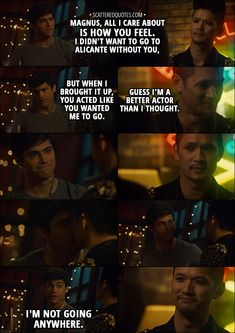 Quote from Shadowhunters 3x01 │ Alec Lightwood: Magnus, all I care about is how you feel. I didn't want to go to Alicante without you, but when I brought it up, you acted like you wanted me to go. Magnus Bane: Guess I'm a better actor than I thought. Alec Lightwood: I'm not going anywhere. │ #Shadowhunters #Malec #Quotes