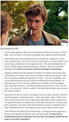 Finally. I hate when people apparently love the book and says it 'changed their life' when they can't even figure out the true character of Augustus Waters. It means those people who hate the movie (even if it hasn't come out yet) don't understand the intentions of it. Augustus pretends to be arrogant and pretentious so he can hide the fear his cancer has strengthened. So if you think he looks like a jerk and talks like one. Welcome to reality. Think again.