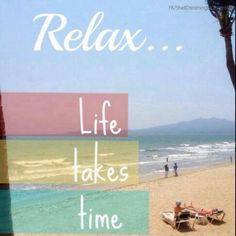 Relax life takes time.