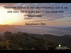 """Another world is not only possible, she is on her way. On a quiet day I can hear her breathing."" ~ Arundhati Roy"