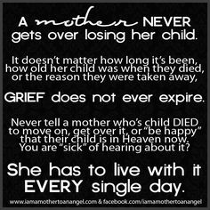 """A mother never gets over losing her child. It doesn't matter how long it's been, how old her child was when they died, or the reason they were taken away, GRIEF does not ever expire. Never tell a mother who's child DIED to move on get over it, or """"be happy"""" that their child is in Heaven now. You are """"sick"""" of hearing about it? She has to love with it EVERY single day."""