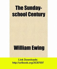 The Sunday-School Century; Containing a History of the Congregational Sunday-School and Publishing Society (9780217610513) William Ewing , ISBN-10: 021761051X  , ISBN-13: 978-0217610513 ,  , tutorials , pdf , ebook , torrent , downloads , rapidshare , filesonic , hotfile , megaupload , fileserve