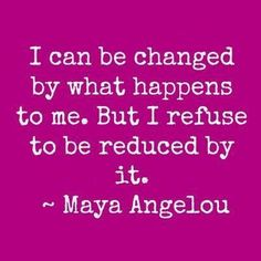 I can be changed by what happens to me But I refuse to be reduced by it | Inspirational Quotes