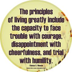"""The principles of living greatly include the capacity to face trouble with courage, disappointment with cheerfulness, and trial with humility. Thomas S. Monson  """