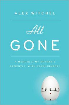 For my Mother: All Gone: A Memoir of My Mother's Dementia. With Refreshments.  Not sure if I can take this, but might want to read it by summer...